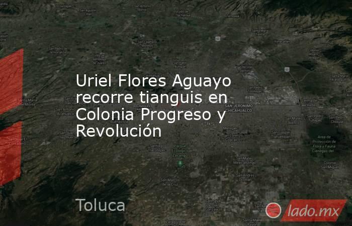 Uriel Flores Aguayo recorre tianguis en Colonia Progreso y Revolución. Noticias en tiempo real