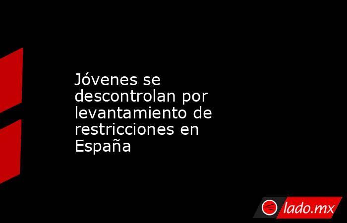 Jóvenes se descontrolan por levantamiento de restricciones en España. Noticias en tiempo real