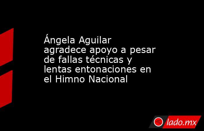 Ángela Aguilar agradece apoyo a pesar de fallas técnicas y lentas entonaciones en el Himno Nacional. Noticias en tiempo real