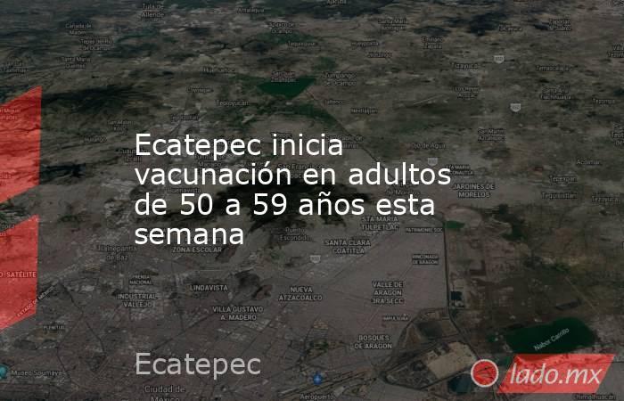 Ecatepec inicia vacunación en adultos de 50 a 59 años esta semana. Noticias en tiempo real