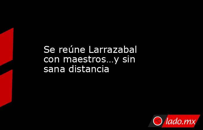 Se reúne Larrazabal con maestros…y sin sana distancia. Noticias en tiempo real