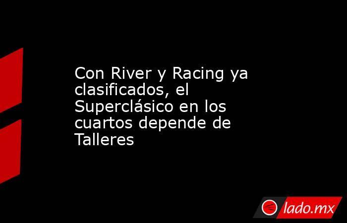 Con River y Racing ya clasificados, el Superclásico en los cuartos depende de Talleres. Noticias en tiempo real