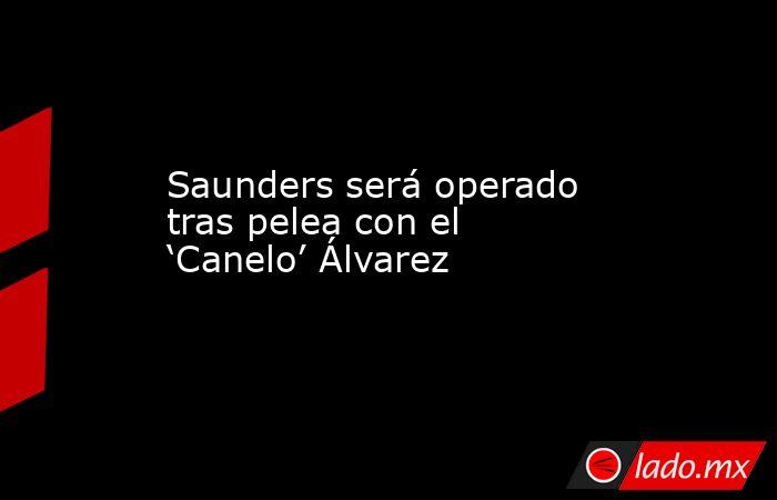 Saunders será operado tras pelea con el 'Canelo' Álvarez. Noticias en tiempo real