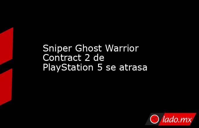 Sniper Ghost Warrior Contract 2 de PlayStation 5 se atrasa. Noticias en tiempo real