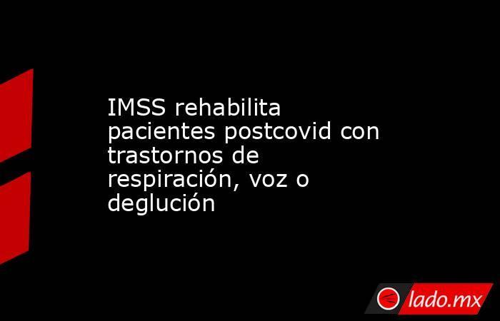 IMSS rehabilita pacientes postcovid con trastornos de respiración, voz o deglución. Noticias en tiempo real