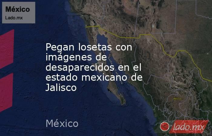 Pegan losetas con imágenes de desaparecidos en el estado mexicano de Jalisco. Noticias en tiempo real