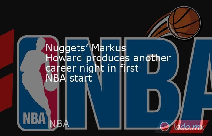 Nuggets' Markus Howard produces another career night in first NBA start. Noticias en tiempo real