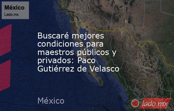 Buscaré mejores condiciones para maestros públicos y privados: Paco Gutiérrez de Velasco. Noticias en tiempo real
