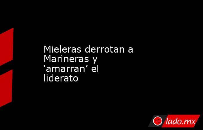 Mieleras derrotan a Marineras y 'amarran' el liderato. Noticias en tiempo real