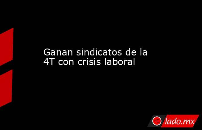 Ganan sindicatos de la 4T con crisis laboral. Noticias en tiempo real