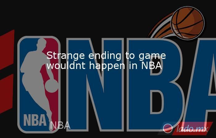 Strange ending to game wouldnt happen in NBA. Noticias en tiempo real