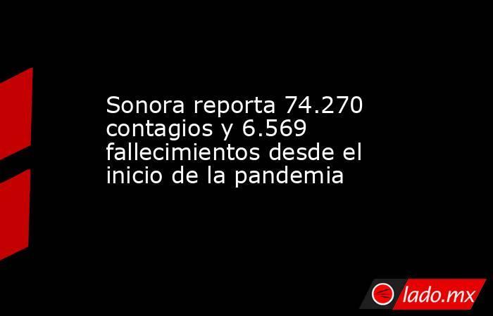 Sonora reporta 74.270 contagios y 6.569 fallecimientos desde el inicio de la pandemia. Noticias en tiempo real