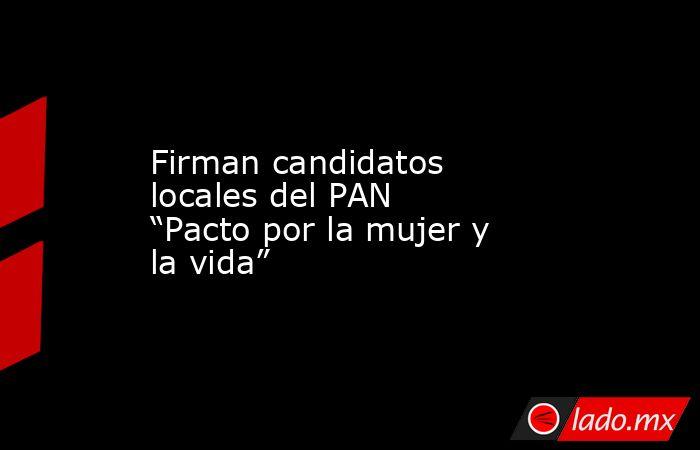 """Firman candidatos locales del PAN """"Pacto por la mujer y la vida"""". Noticias en tiempo real"""