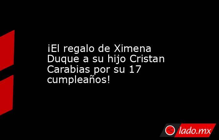 ¡El regalo de Ximena Duque a su hijo Cristan Carabias por su 17 cumpleaños!. Noticias en tiempo real