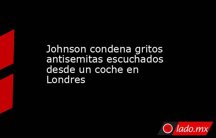 Johnson condena gritos antisemitas escuchados desde un coche en Londres. Noticias en tiempo real