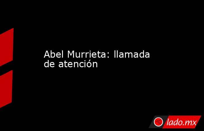 Abel Murrieta: llamada de atención. Noticias en tiempo real