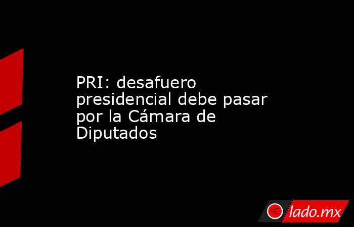 PRI: desafuero presidencial debe pasar por la Cámara de Diputados. Noticias en tiempo real