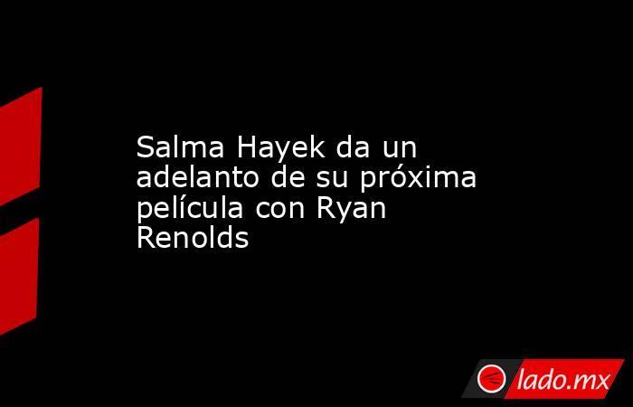 Salma Hayek da un adelanto de su próxima película con Ryan Renolds. Noticias en tiempo real