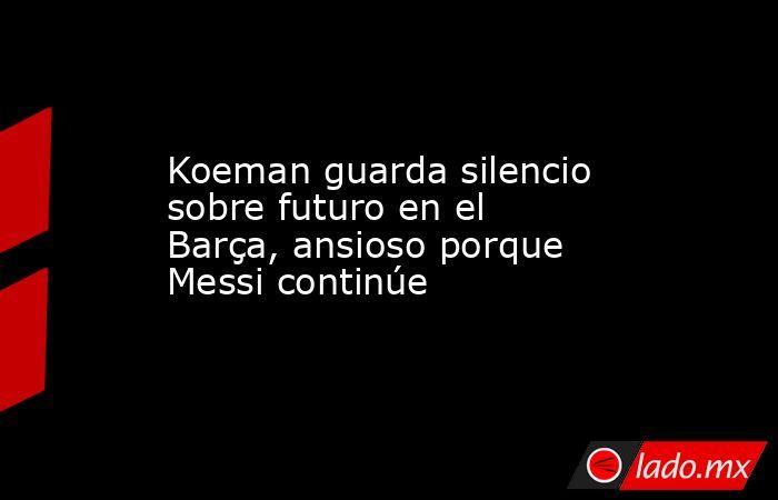 Koeman guarda silencio sobre futuro en el Barça, ansioso porque Messi continúe. Noticias en tiempo real