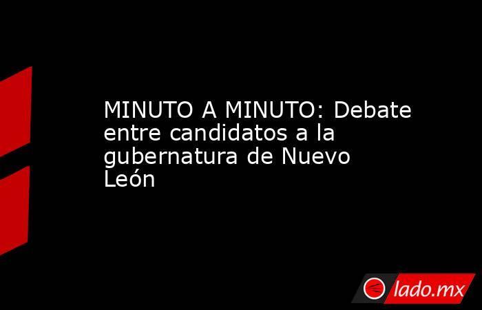 MINUTO A MINUTO: Debate entre candidatos a la gubernatura de Nuevo León. Noticias en tiempo real