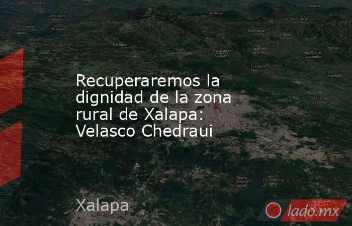 Recuperaremos la dignidad de la zona rural de Xalapa: Velasco Chedraui. Noticias en tiempo real