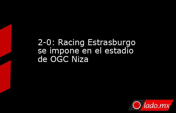 2-0: Racing Estrasburgo se impone en el estadio de OGC Niza. Noticias en tiempo real
