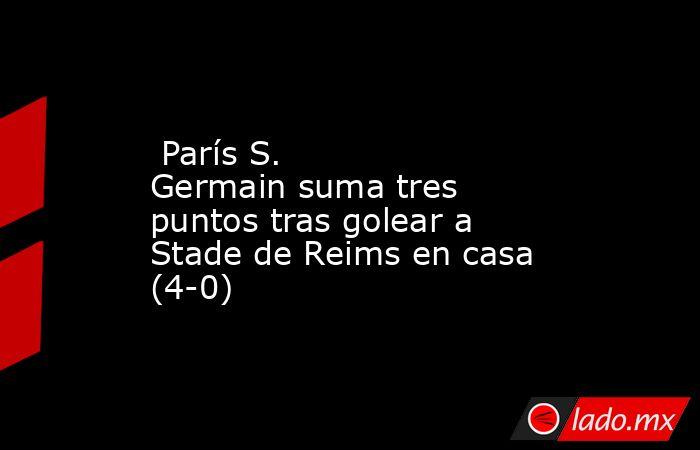 París S. Germainsuma tres puntos tras golear a Stade de Reims en casa (4-0). Noticias en tiempo real