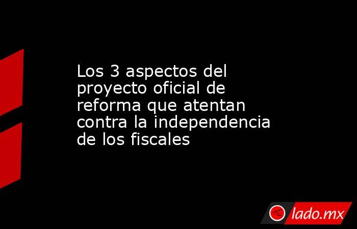 Los 3 aspectos del proyecto oficial de reforma que atentan contra la independencia de los fiscales. Noticias en tiempo real