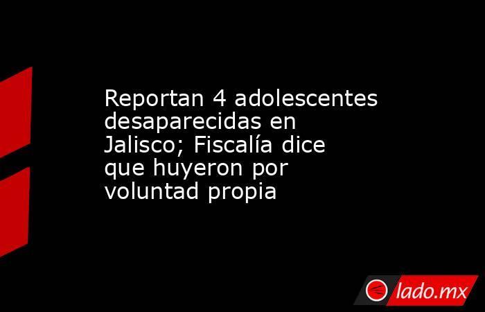 Reportan 4 adolescentes desaparecidas en Jalisco; Fiscalía dice que huyeron por voluntad propia. Noticias en tiempo real