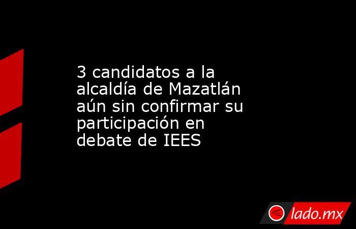 3 candidatos a la alcaldía de Mazatlán aún sin confirmar su participación en debate de IEES. Noticias en tiempo real