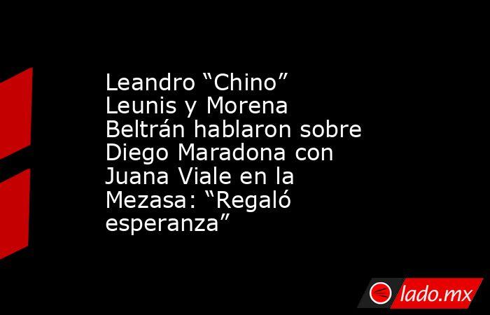"""Leandro """"Chino"""" Leunis y Morena Beltrán hablaron sobre Diego Maradona con Juana Viale en la Mezasa: """"Regaló esperanza"""". Noticias en tiempo real"""