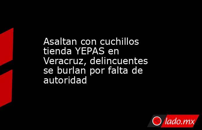 Asaltan con cuchillos tienda YEPAS en Veracruz, delincuentes se burlan por falta de autoridad. Noticias en tiempo real