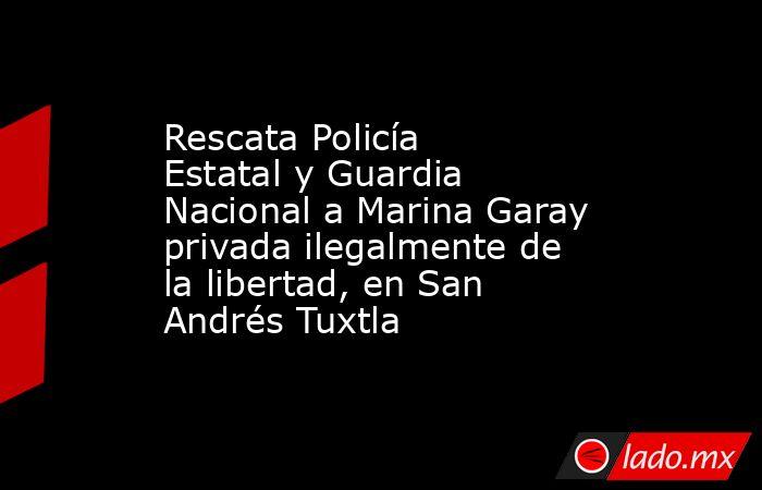 Rescata Policía Estatal y Guardia Nacional a Marina Garay privada ilegalmente de la libertad, en San Andrés Tuxtla. Noticias en tiempo real