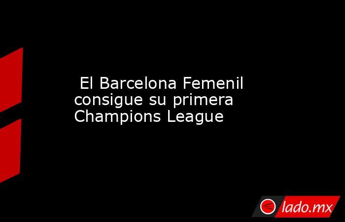 El Barcelona Femenil consigue su primera Champions League . Noticias en tiempo real
