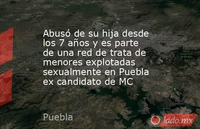 Abusó de su hija desde los 7 años y es parte de una red de trata de menores explotadas sexualmente en Puebla ex candidato de MC. Noticias en tiempo real