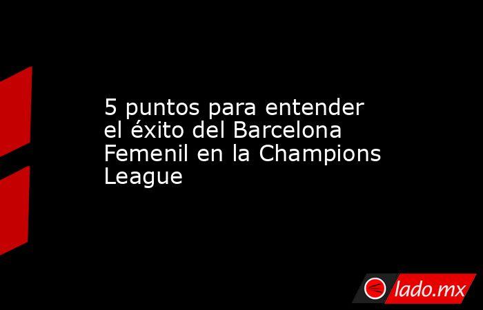 5 puntos para entender el éxito del Barcelona Femenil en la Champions League. Noticias en tiempo real