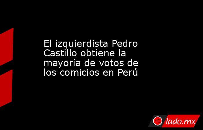 El izquierdista Pedro Castillo obtiene la mayoría de votos de los comicios en Perú. Noticias en tiempo real