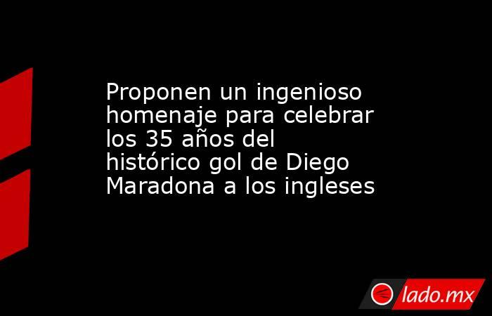 Proponen un ingenioso homenaje para celebrar los 35 años del histórico gol de Diego Maradona a los ingleses . Noticias en tiempo real