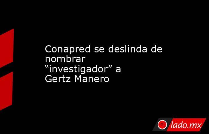 """Conapred se deslinda de nombrar """"investigador"""" a Gertz Manero. Noticias en tiempo real"""