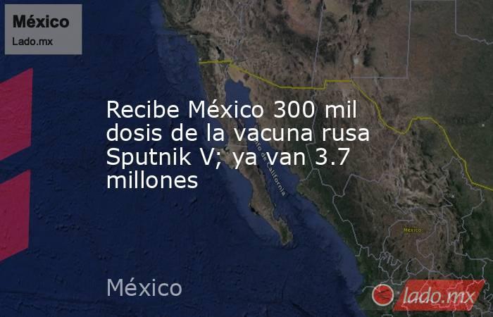 Recibe México 300 mil dosis de la vacuna rusa Sputnik V; ya van 3.7 millones. Noticias en tiempo real