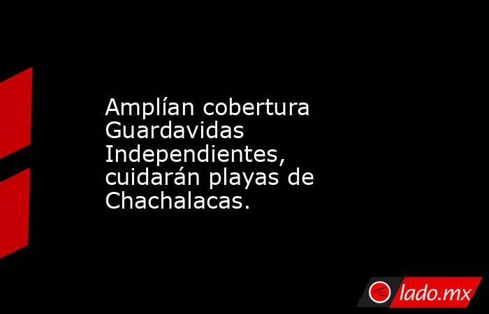 Amplían cobertura Guardavidas Independientes, cuidarán playas de Chachalacas.. Noticias en tiempo real