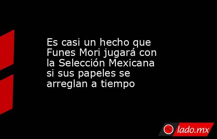Es casi un hecho que Funes Mori jugará con la Selección Mexicana si sus papeles se arreglan a tiempo. Noticias en tiempo real