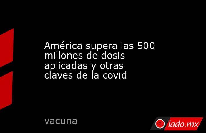 América supera las 500 millones de dosis aplicadas y otras claves de la covid. Noticias en tiempo real