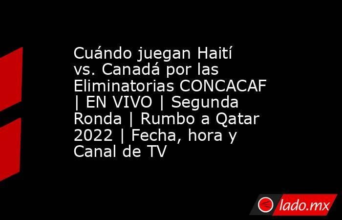 Cuándo juegan Haití vs. Canadá por las Eliminatorias CONCACAF   EN VIVO   Segunda Ronda   Rumbo a Qatar 2022   Fecha, hora y Canal de TV. Noticias en tiempo real