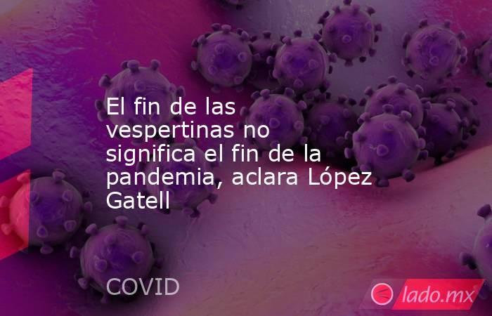 El fin de las vespertinas no significa el fin de la pandemia, aclara López Gatell. Noticias en tiempo real