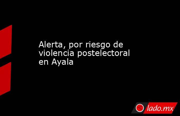 Alerta, por riesgo de violencia postelectoral en Ayala. Noticias en tiempo real