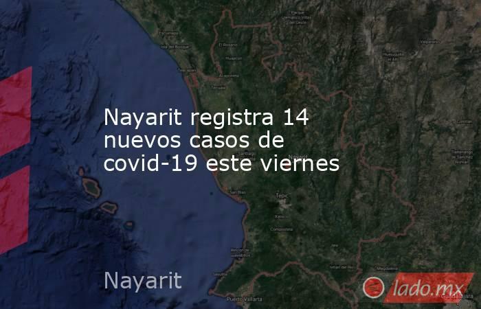 Nayarit registra 14 nuevos casos de covid-19 este viernes. Noticias en tiempo real