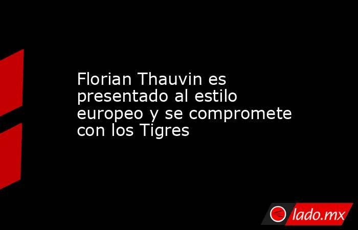 Florian Thauvin es presentado al estilo europeo y se compromete con los Tigres. Noticias en tiempo real