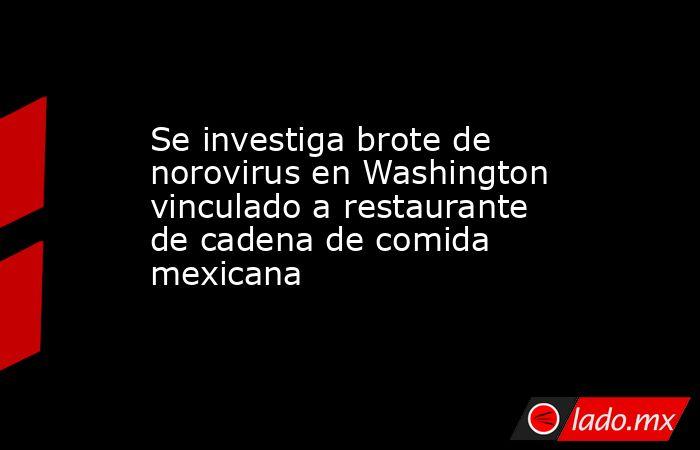 Se investiga brote de norovirus en Washington vinculado a restaurante de cadena de comida mexicana. Noticias en tiempo real