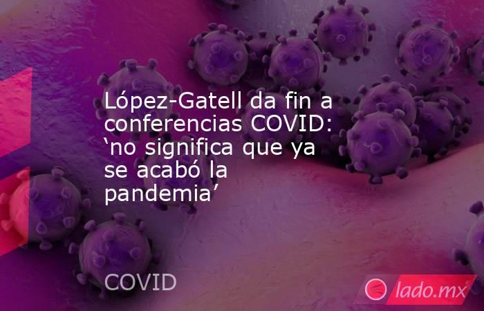 López-Gatell da fin a conferencias COVID: 'no significa que ya se acabó la pandemia'. Noticias en tiempo real
